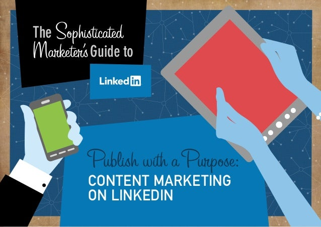 PART 1:  Why Sophisticated The does my business Marketer's Guide to need Linkedin?  From brand building, to lead generatio...