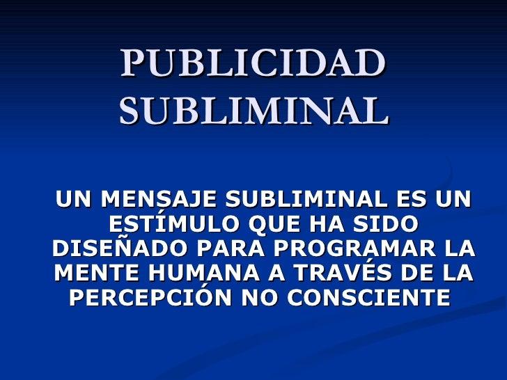 PUBLICIDAD SUBLIMINAL UN MENSAJE SUBLIMINAL ES UN ESTÍMULO QUE HA SIDO DISEÑADO PARA PROGRAMAR LA MENTE HUMANA A TRAVÉS DE...