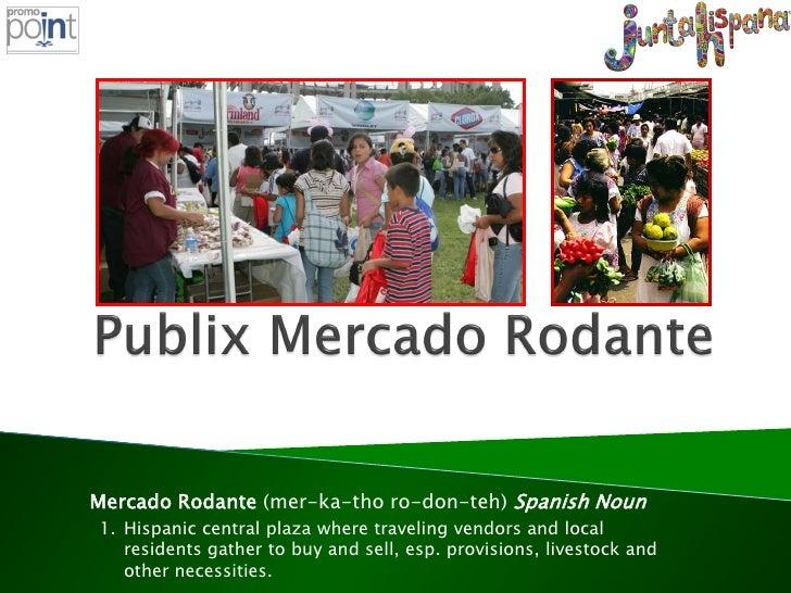 Mercado Rodante (mer-ka-tho ro-don-teh) Spanish Noun 1. Hispanic central plaza where traveling vendors and local    reside...