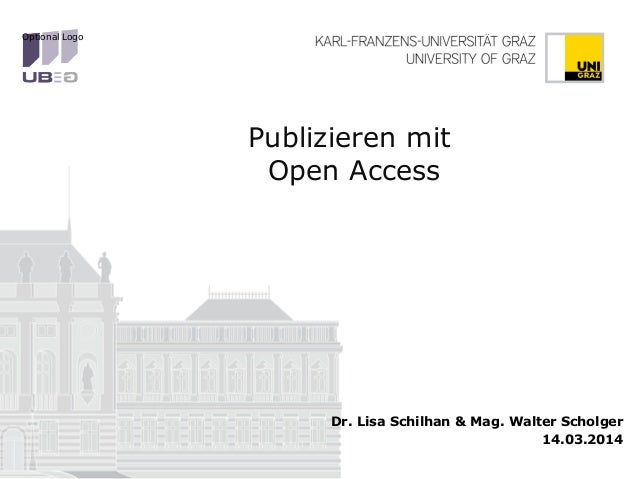 Publizieren mit Open Access Dr. Lisa Schilhan & Mag. Walter Scholger 14.03.2014 Optional Logo
