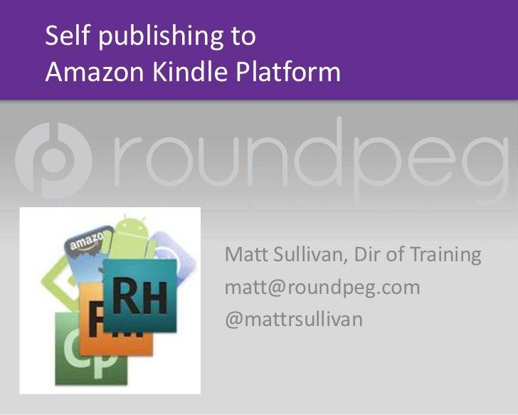 Self publishing toAmazon Kindle Platform             Matt Sullivan, Dir of Training             matt@roundpeg.com         ...