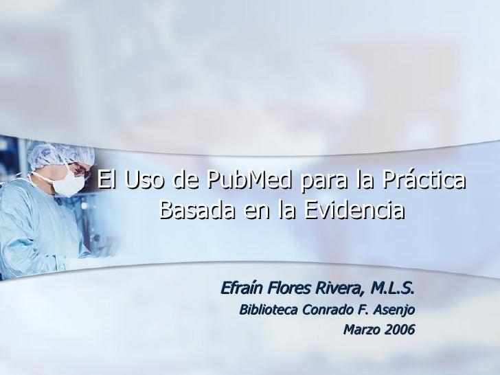 El Uso de PubMed para la Práctica Basada en la Evidencia Efraín Flores Rivera, M.L.S. Biblioteca Conrado F. Asenjo Marzo 2...