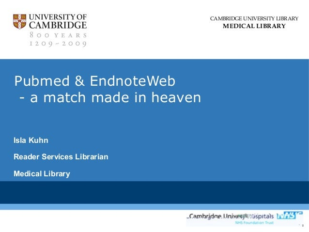CAMBRIDGE UNIVERSITY LIBRARY  MEDICAL LIBRARY  Pubmed & EndnoteWeb - a match made in heaven Isla Kuhn Reader Services Libr...