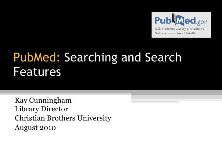 PubMed:  Searching and Search Features Kay Cunningham Library Director Christian Brothers University August 2010