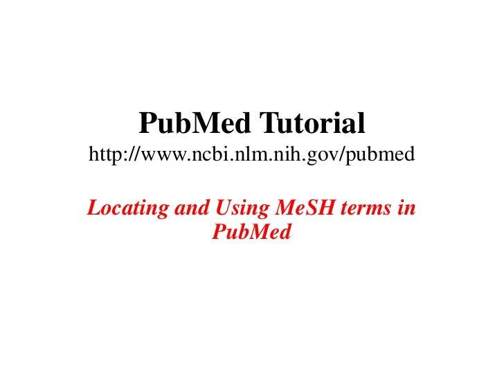 PubMed Tutorialhttp://www.ncbi.nlm.nih.gov/pubmedLocating and Using MeSH terms in             PubMed