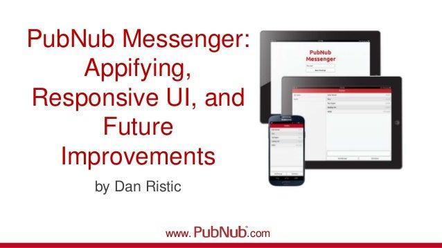 PubNub Messenger:Appifying,Responsive UI, andFutureImprovementsby Dan Risticwww. .com