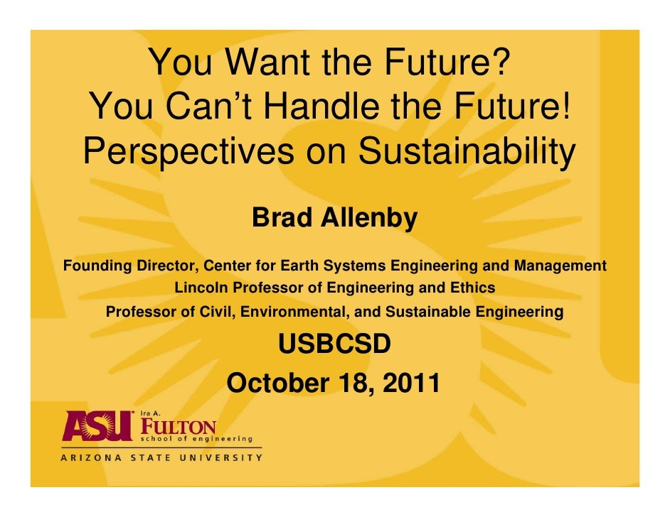 You Want the Future?  You Can't Handle the Future!  Perspectives on Sustainability                        Brad AllenbyFoun...