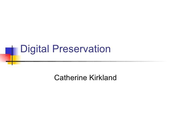 Digital Preservation Catherine Kirkland