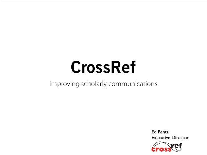 CrossRefImproving scholarly communications                                Ed Pentz                                Executiv...