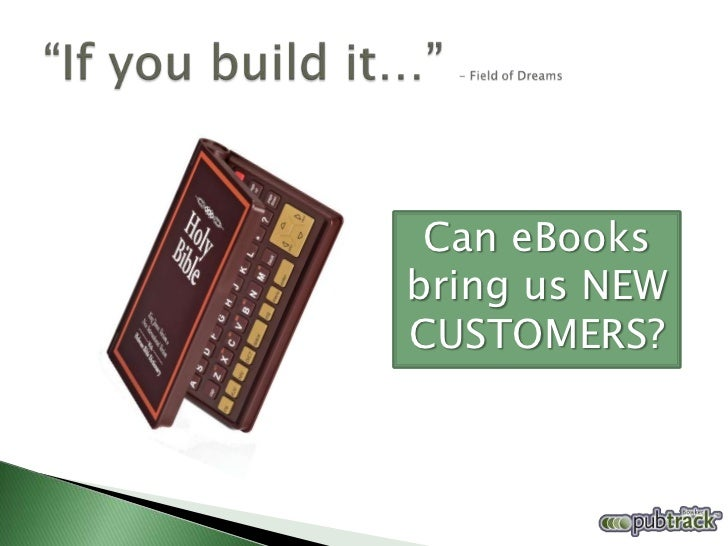 """""""If you build it…"""" - Field of Dreams<br />Can eBooks bring us NEW CUSTOMERS?<br />"""