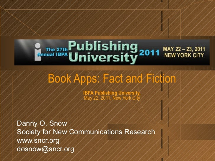 Book Apps: Fact and Fiction IBPA Publishing University, May 22, 2011, New York City Danny O. Snow Society for New Communic...