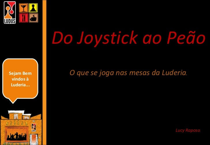 Do Joystick ao Peão O que se joga nas mesas da Luderia . Lucy Raposo . Sejam Bem vindos à Luderia...