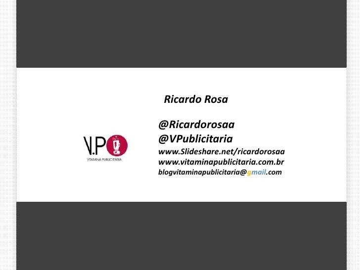 Ricardo Rosa@Ricardorosaa@VPublicitariawww.Slideshare.net/ricardorosaawww.vitaminapublicitaria.com.brblogvitaminapublicita...