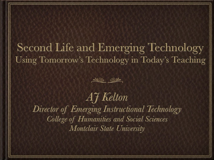 Second Life and Emerging Technology Using Tomorrow's Technology in Today's Teaching                         AJ Kelton     ...