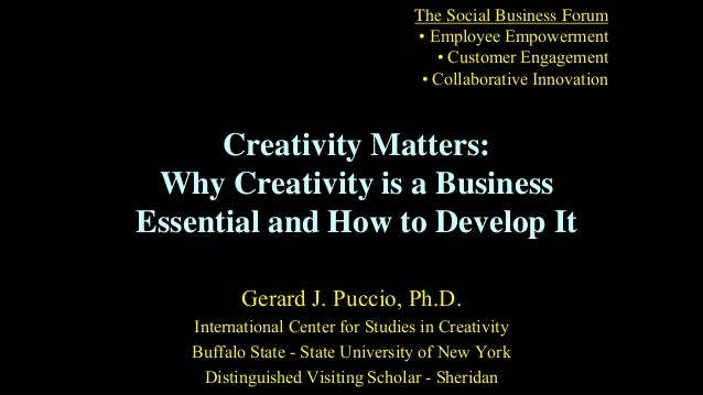 Creativity Matters: Why Creativity is a Business Essential and How to Develop It Gerard J. Puccio, Ph.D. International Cen...