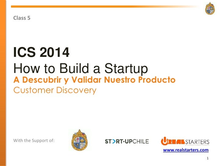 Class 5ICS 2014How to Build a StartupA Descubrir y Validar Nuestro ProductoCustomer DiscoveryWith the Support of:         ...