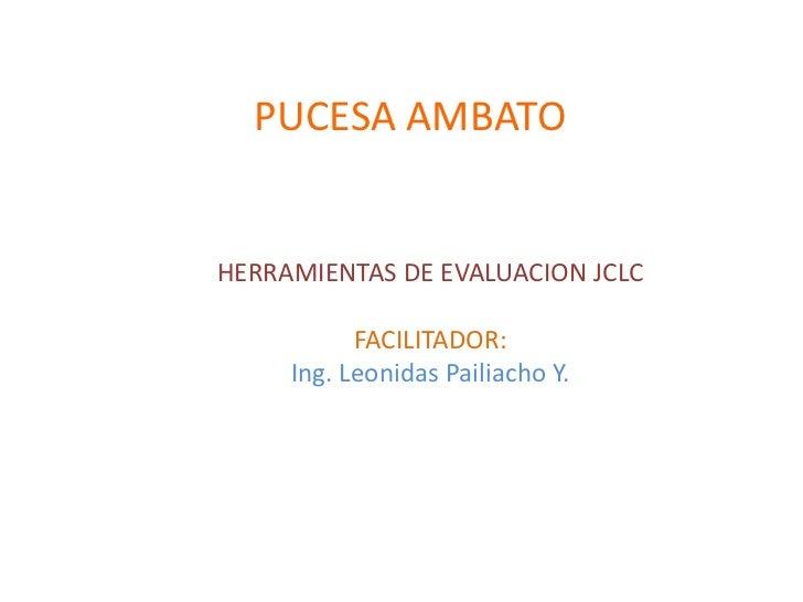 PUCESA AMBATOHERRAMIENTAS DE EVALUACION JCLC           FACILITADOR:     Ing. Leonidas Pailiacho Y.
