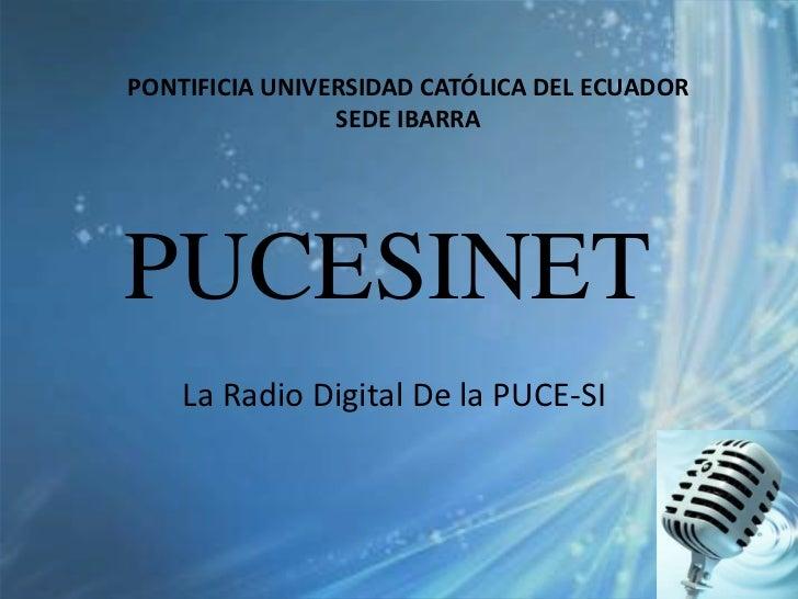 PONTIFICIA UNIVERSIDAD CATÓLICA DEL ECUADOR                SEDE IBARRAPUCESINET    La Radio Digital De la PUCE-SI