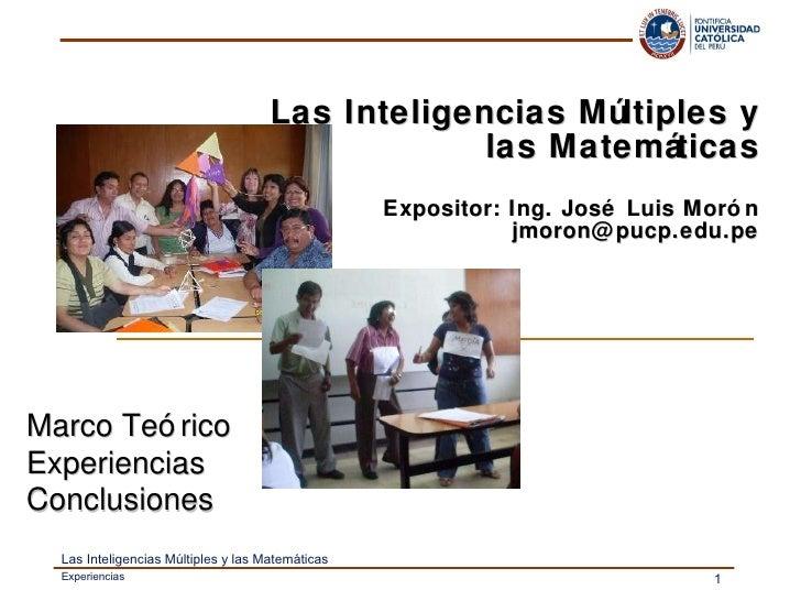 Las Inteligencias Múltiples y las Matemáticas Expositor: Ing. José Luis Morón [email_address] Marco Teórico Experiencias C...