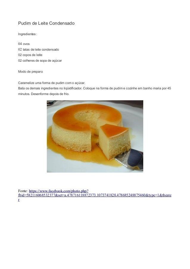 Pudim de Leite Condensado Ingredientes: 04 ovos 02 latas de leite condensado 02 copos de leite 02 colheres de sopa de açúc...