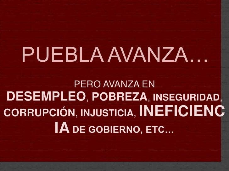 PUEBLA AVANZA…<br />PERO AVANZA EN DESEMPLEO, POBREZA, INSEGURIDAD, CORRUPCIÓN, INJUSTICIA, INEFICIENCIA DE GOBIERNO, ETC…...