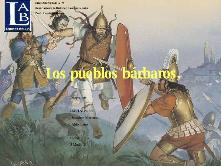 Los pueblos bárbaros.   Integrantes:  -Ariel Saavedra -Jonathan Martinez -Aldo nunez  Curso: 3 Medio B   Liceo Andrés Be...