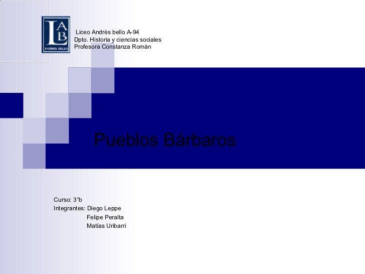 Liceo Andrés bello A-94 Dpto. Historia y ciencias sociales Profesora Constanza Román Pueblos Bárbaros Curso: 3°b Integrant...