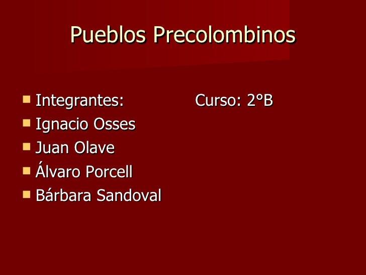 Pueblos Precolombinos <ul><li>Integrantes:  Curso: 2°B </li></ul><ul><li>Ignacio Osses </li></ul><ul><li>Juan Olave </li><...