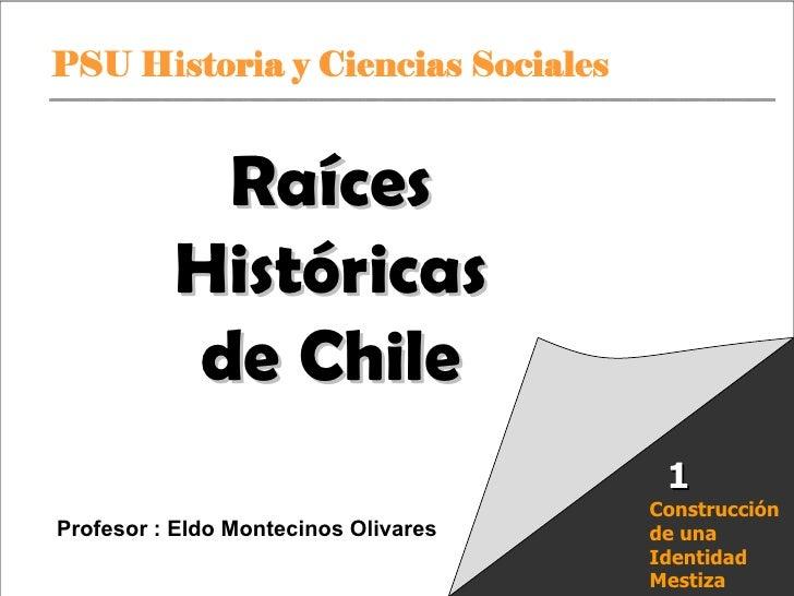 Raíces Históricas de Chile  U 1/  Raíces Históricas de Chile Profesor : Eldo Montecinos Olivares Construcción de una Ident...