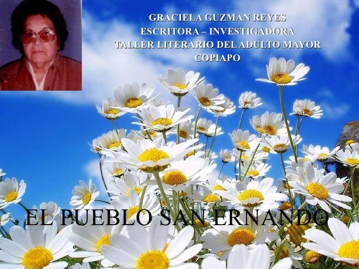 GRACIELA GUZMAN REYES ESCRITORA – INVESTIGADORA TALLER LITERARIO DEL ADULTO MAYOR COPIAPO EL PUEBLO SAN ERNANDO