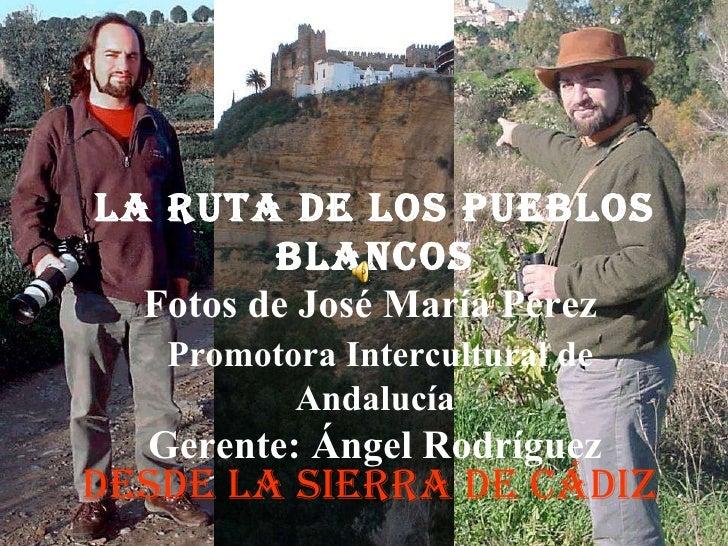 DESDE LA SIERRA DE CÁDIZ LA RUTA DE LOS PUEBLOS BLANCOS Fotos de José María Pérez    Promotora Intercultural de Andalucía ...