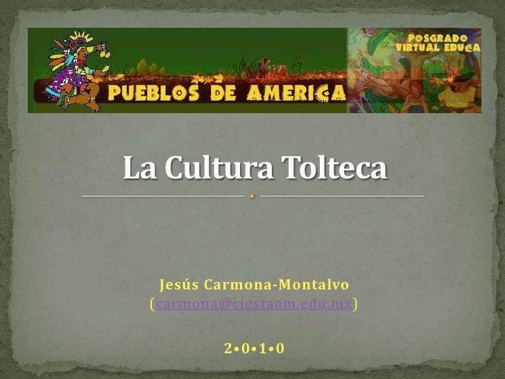 La Cultura Tolteca<br />Jesús Carmona-Montalvo(carmona@ciestaam.edu.mx)<br />2•0•1•0<br />