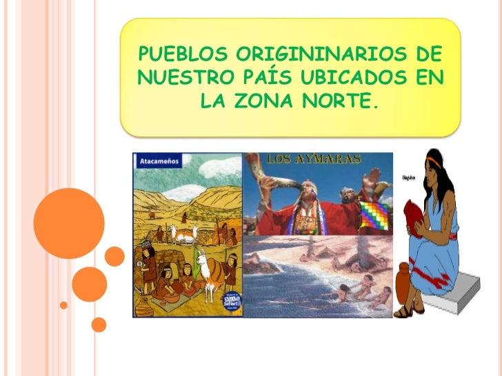 PUEBLOS ORIGININARIOS DE NUESTRO PAÍS UBICADOS EN LA ZONA NORTE.<br />
