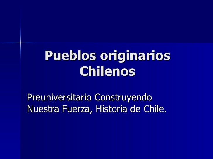 Pueblos originarios Chilenos Preuniversitario Construyendo Nuestra Fuerza, Historia de Chile.