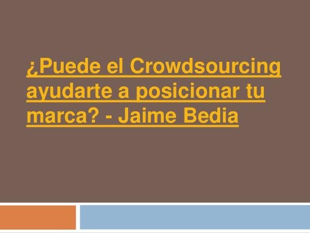 ¿Puede el Crowdsourcingayudarte a posicionar tumarca? - Jaime Bedia