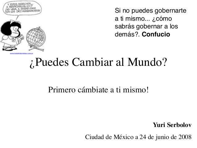 ¿Puedes Cambiar al Mundo? Primero cámbiate a ti mismo! Yuri Serbolov Ciudad de México a 24 de junio de 2008 Si no puedes g...