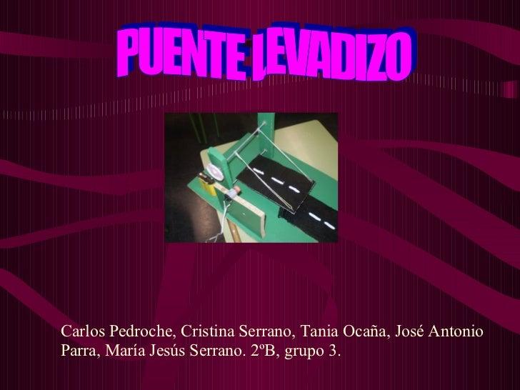 PUENTE LEVADIZO Carlos Pedroche, Cristina Serrano, Tania Ocaña, José Antonio Parra, María Jesús Serrano. 2ºB, grupo 3.