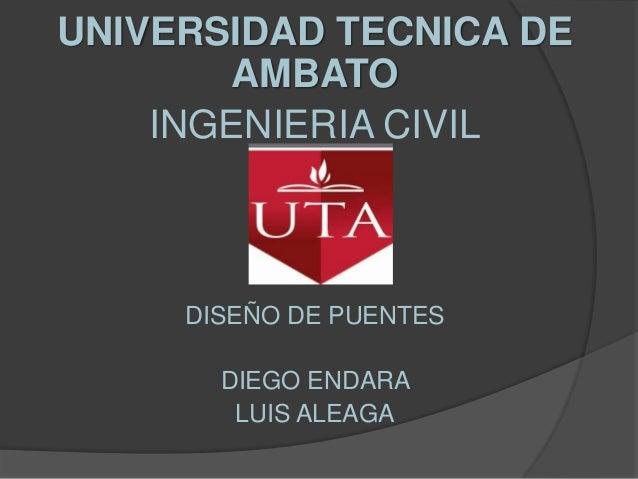 UNIVERSIDAD TECNICA DE       AMBATO    INGENIERIA CIVIL     DISEÑO DE PUENTES       DIEGO ENDARA        LUIS ALEAGA