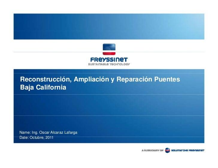Reconstrucción, Ampliación y Reparación PuentesBaja CaliforniaName: Ing. Oscar Alcaraz LafargaDate: Octubre,D t O t b 2011
