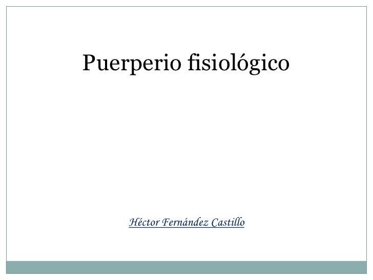 Puerperio fisiológico<br />Héctor Fernández Castillo <br />