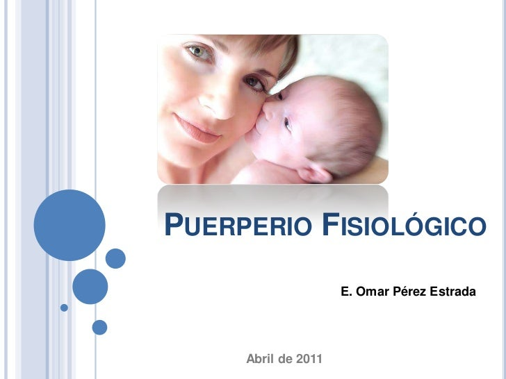 PUERPERIO FISIOLÓGICO                     E. Omar Pérez Estrada     Abril de 2011