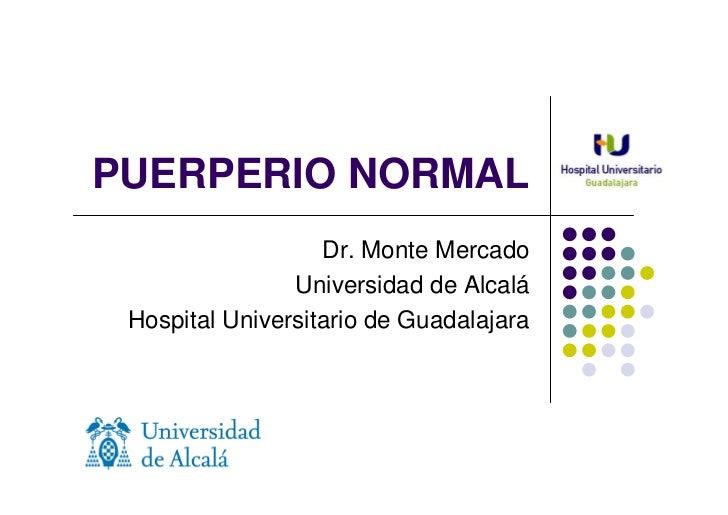 PUERPERIO NORMAL                   Dr. Monte Mercado                Universidad de Alcalá Hospital Universitario de Guadal...