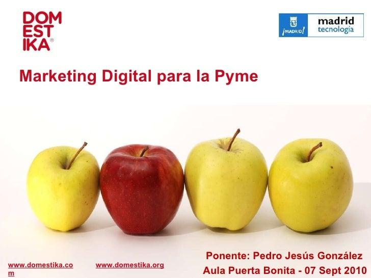Ponente: Pedro Jesús González www.domestika.com Marketing Digital para la Pyme Aula Puerta Bonita - 07 Sept 2010  www.dome...