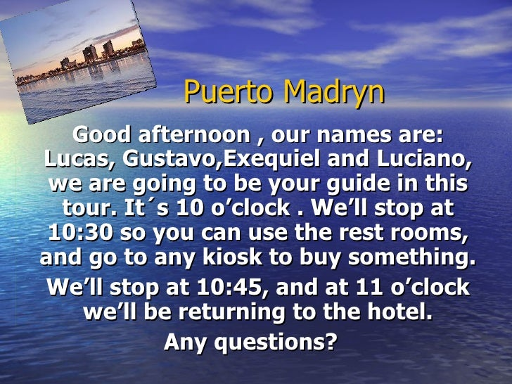 Puerto Madryn   Good afternoon , our names are:Lucas, Gustavo,Exequiel and Luciano, we are going to be your guide in this ...