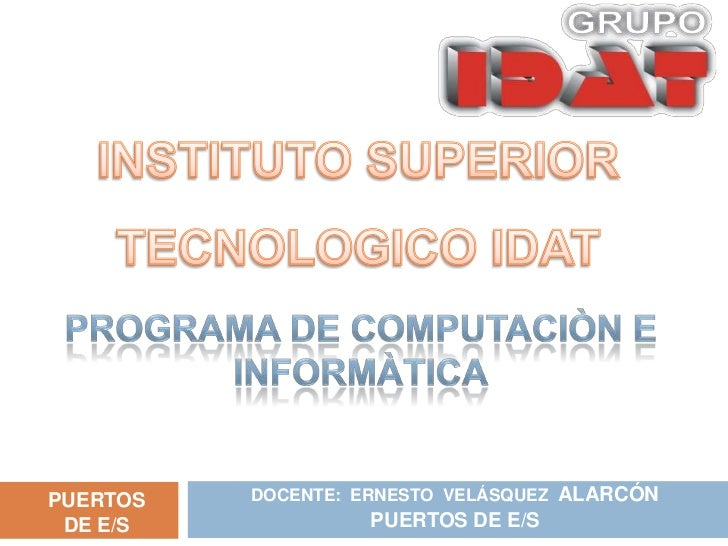 DOCENTE:  ERNESTO  VELÁSQUEZ  ALARCÓN<br />PUERTOS DE E/S<br />INSTITUTO SUPERIOR TECNOLOGICO IDAT<br />PROGRAMA DE COMPUT...