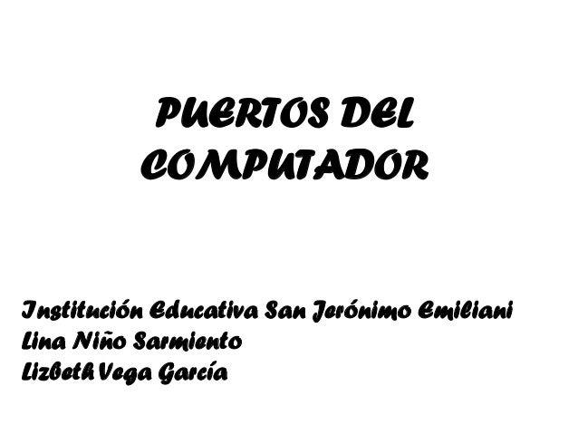 PUERTOS DEL          COMPUTADORInstitución Educativa San Jerónimo EmilianiLina Niño SarmientoLizbeth Vega García