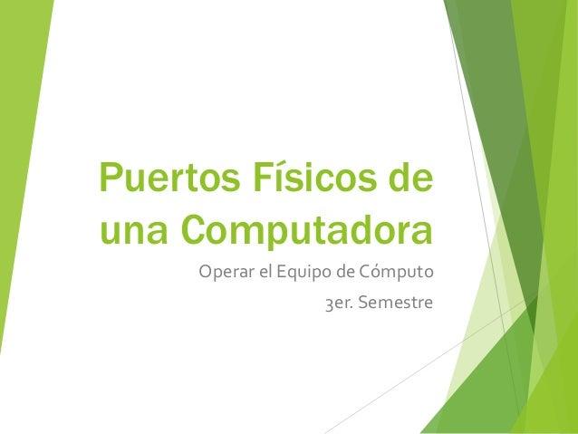 Puertos Físicos de una Computadora Operar el Equipo de Cómputo 3er. Semestre