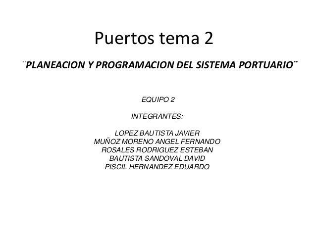 Puertos tema 2¨PLANEACION Y PROGRAMACION DEL SISTEMA PORTUARIO¨                      EQUIPO 2                   INTEGRANTE...