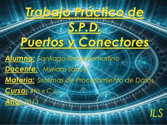 Trabajo Práctico de S.P.D. Puertos y Conectores Alumno: Santiago Ismael Iamartino Docente: Myriam Sanuy Materia: Sistemas ...