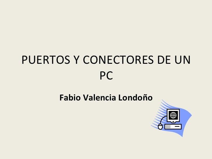 PUERTOS Y CONECTORES DE UN PC Fabio Valencia Londoño